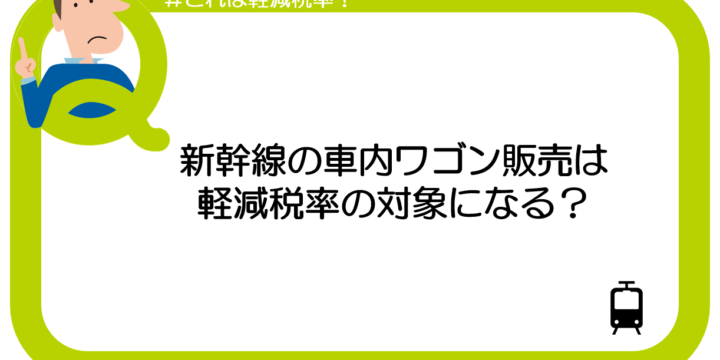 【これは軽減税率?】新幹線の車内ワゴン販売は軽減税率の対象になる?