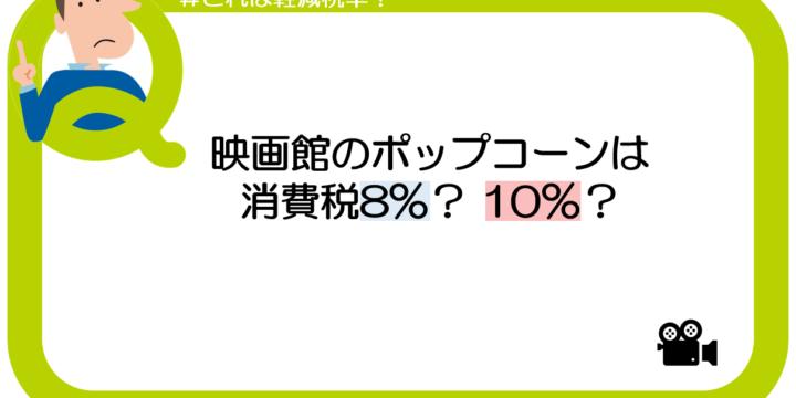 【これは軽減税率?】映画館の売店のポップコーンは消費税8%?10%?