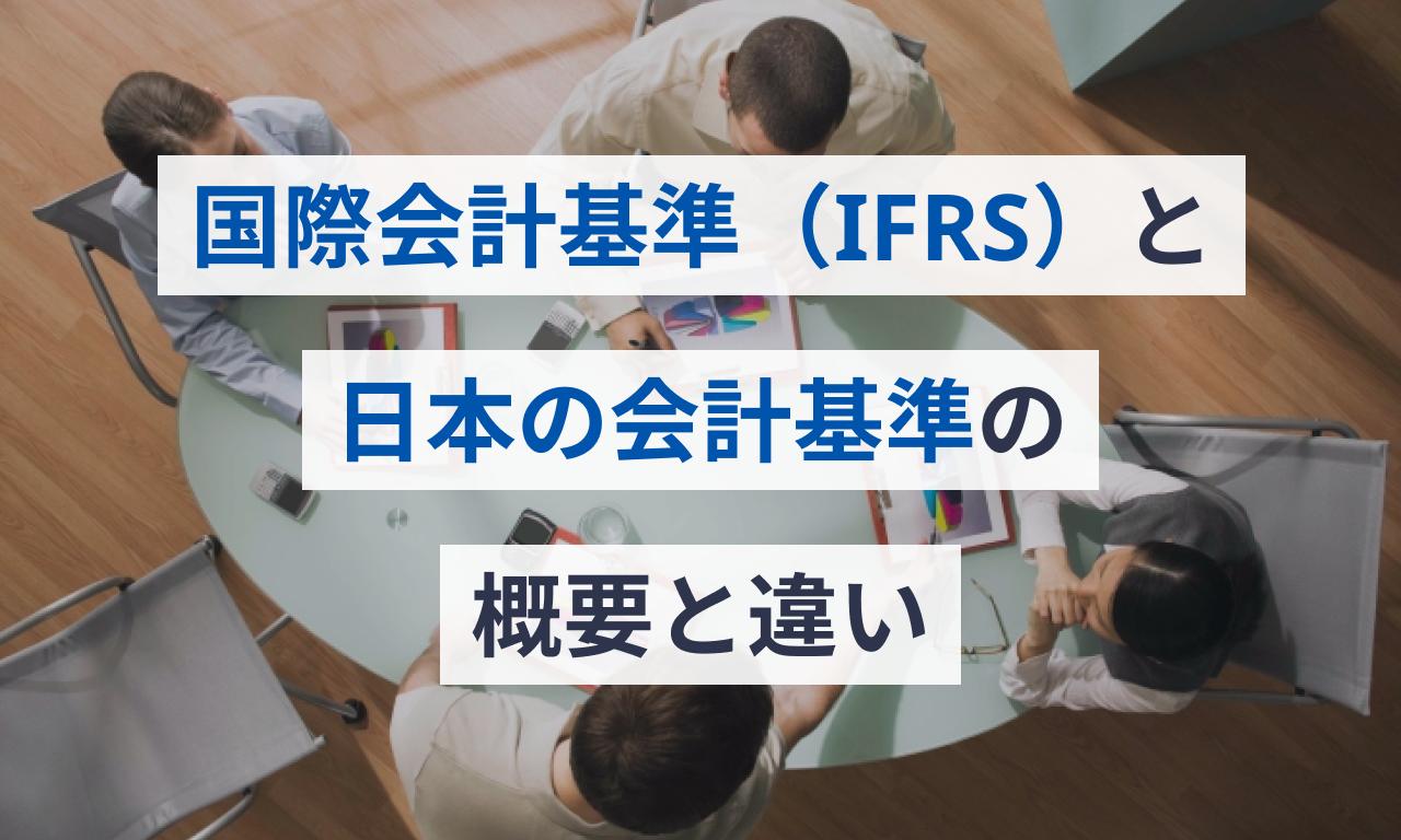 国際会計基準(IFRS)と日本の会計基準の概要と違い・導入メリット・デメリット