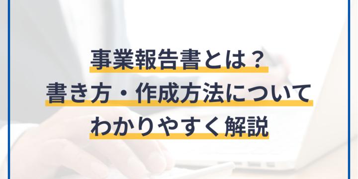 事業報告書とは?作成方法や書き方・雛形・記載例についてわかりやすく解説