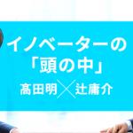 【髙田明×辻庸介】「失敗したことがない」社長に学ぶ、成功の条件