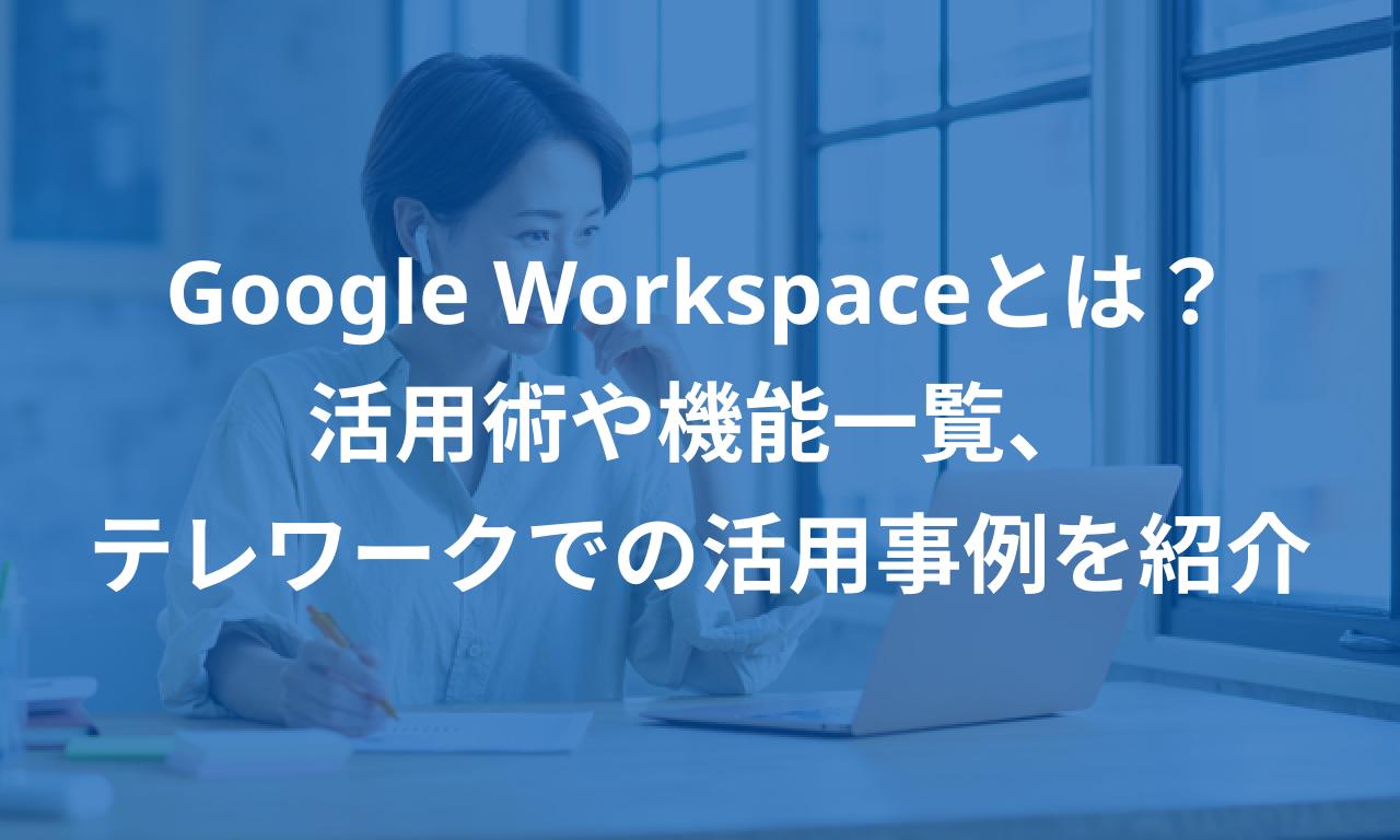 Google Workspaceとは?活用術や機能一覧、テレワークでの活用事例を紹介