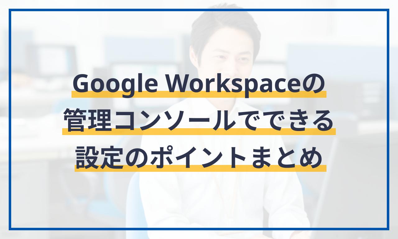 Google Workspaceの管理コンソールでできる設定のポイントまとめ