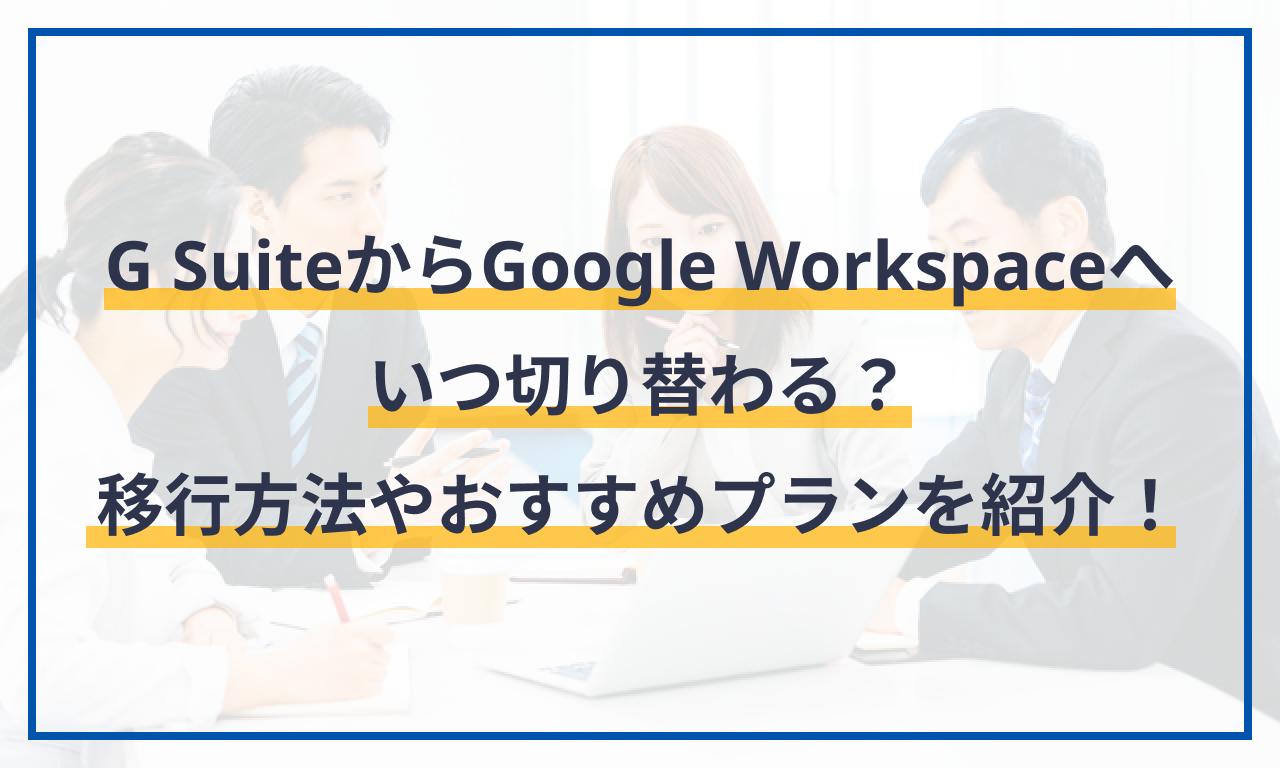 G SuiteからGoogle Workspaceへいつ切り替わる?移行方法やおすすめのプランを紹介!