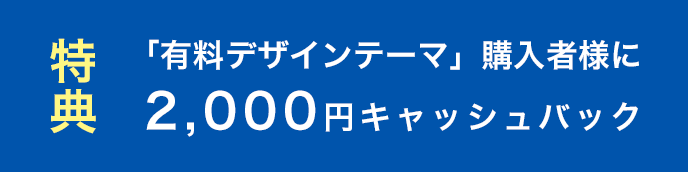 特典 「有料デザインテーマ」購入者様に2,000円キャッシュバック