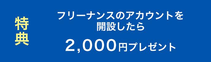 特典 フリーナンスのアカウントを開設したら、2,000円プレゼント!