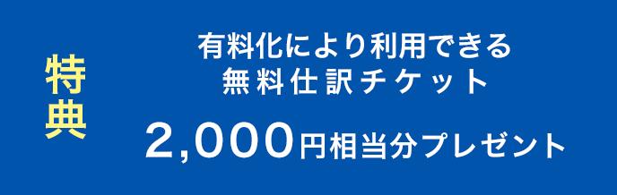 特典 有料化により利用できる無料仕訳チケット2,000円相当分プレゼント