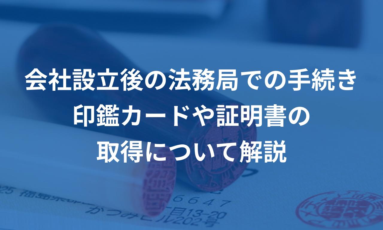 会社設立後に法務局で行う手続き~印鑑カードや証明書の取得について解説~
