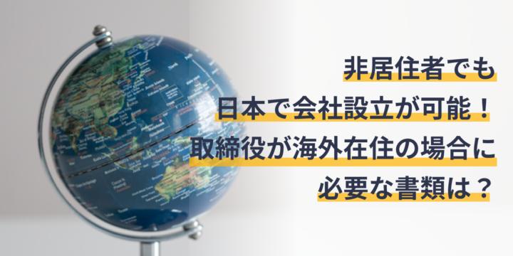 非居住者でも日本で会社設立が可能!取締役が海外在住の場合に必要な書類は?