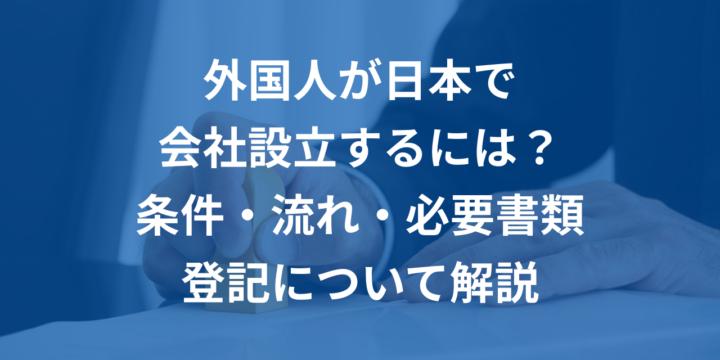 外国人が日本で会社設立するための流れと条件、必要書類や登記のやり方