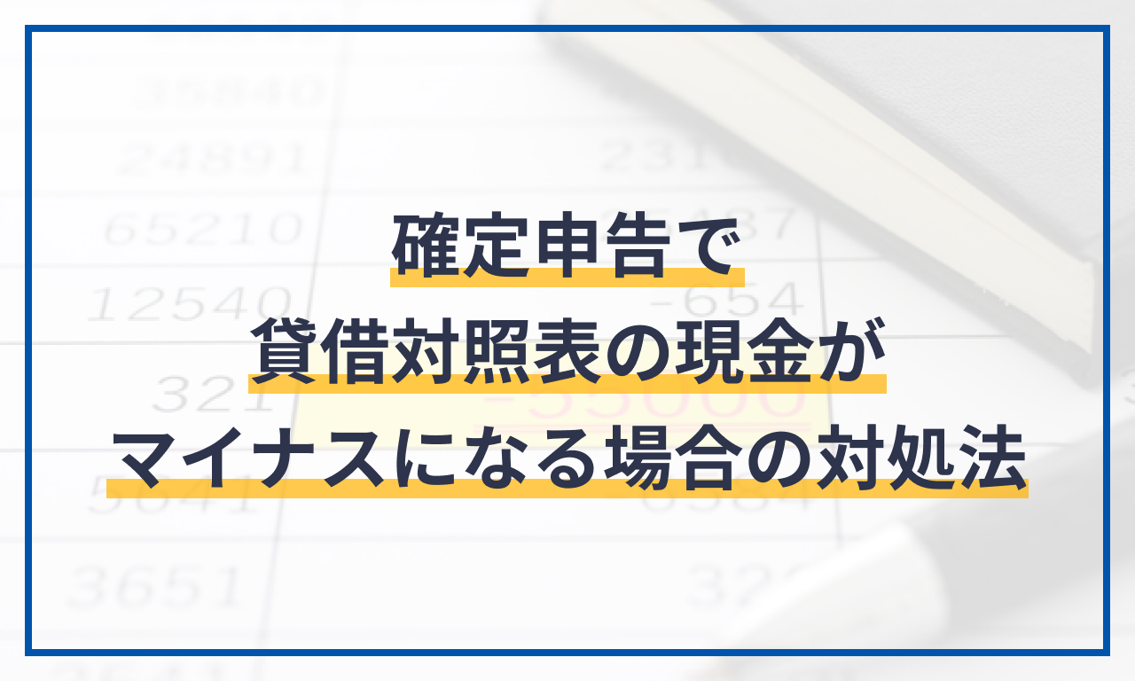 確定申告で貸借対照表の現金がマイナスになる場合の対処法
