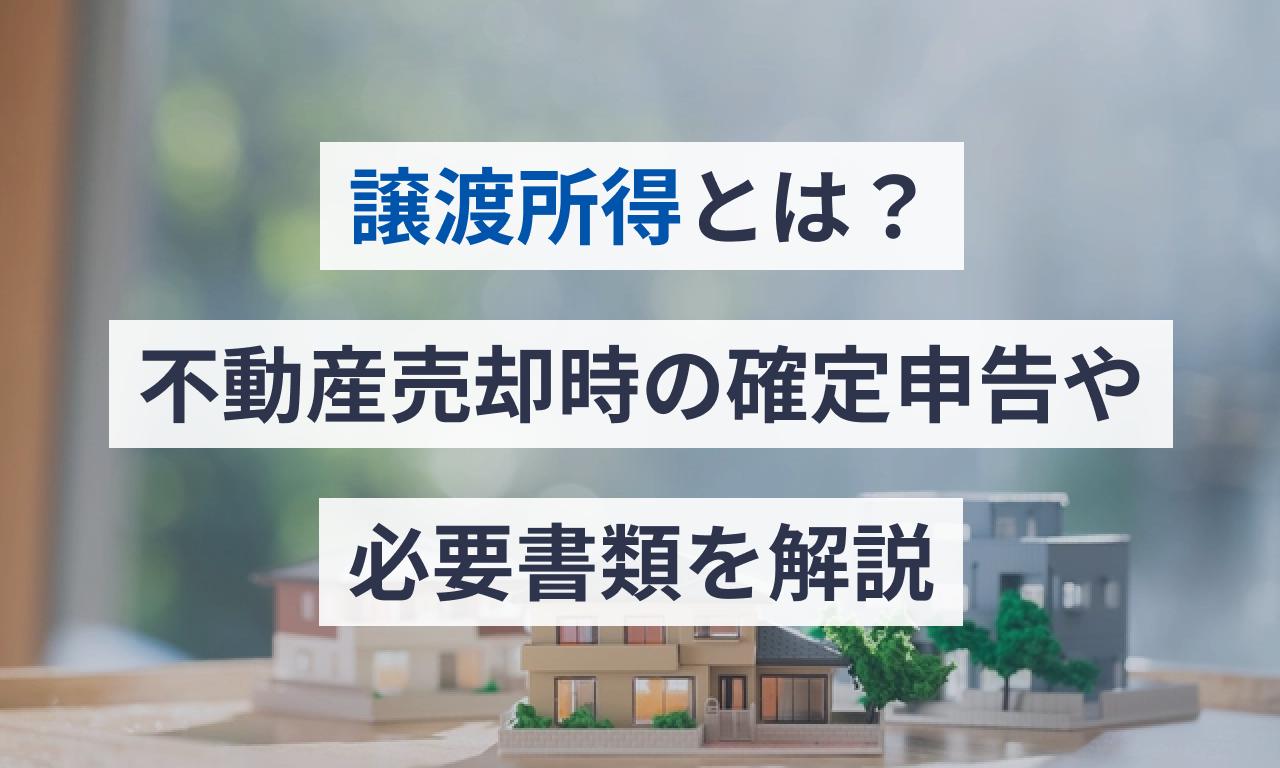 譲渡所得とは?不動産売却時の確定申告の方法、必要書類を解説