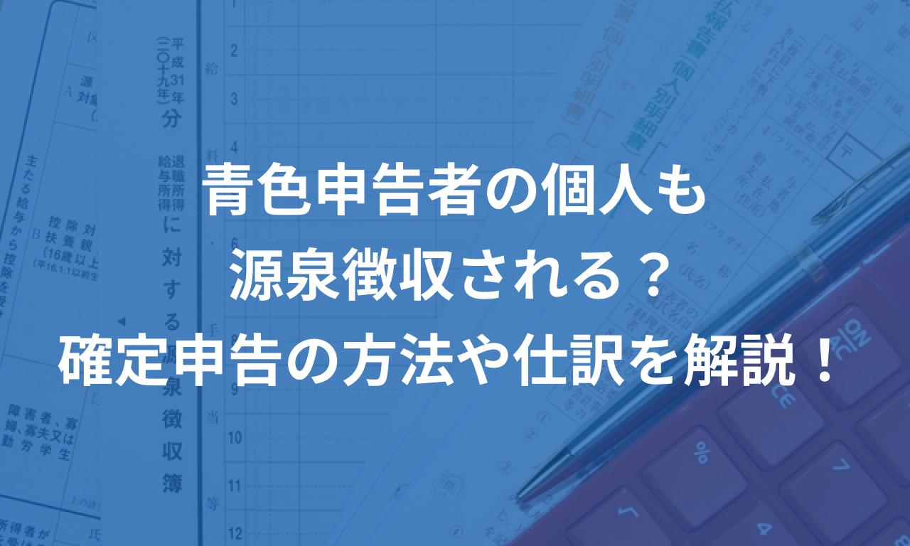 青色申告者の個人も源泉徴収される?確定申告書への入力方法や仕訳を解説!
